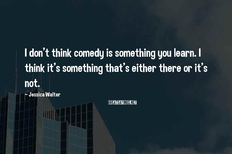 Jessica Walter Sayings: I Don't Think Comedy Is Something You Learn. I Think It's Something That's Either There Or It's Not.