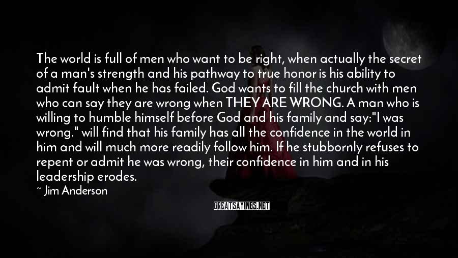 """Jim Anderson Sayings: The World Is Full Of Men Who Want To Be Right, When Actually The Secret Of A Man's Strength And His Pathway To True Honor Is His Ability To Admit Fault When He Has Failed. God Wants To Fill The Church With Men Who Can Say They Are Wrong When THEY ARE WRONG. A Man Who Is Willing To Humble Himself Before God And His Family And Say:""""I Was Wrong."""" Will Find That His Family Has All The Confidence In The World In Him And Will Much More Readily Follow Him. If He Stubbornly Refuses To Repent Or Admit He Was Wrong, Their Confidence In Him And In His Leadership Erodes."""