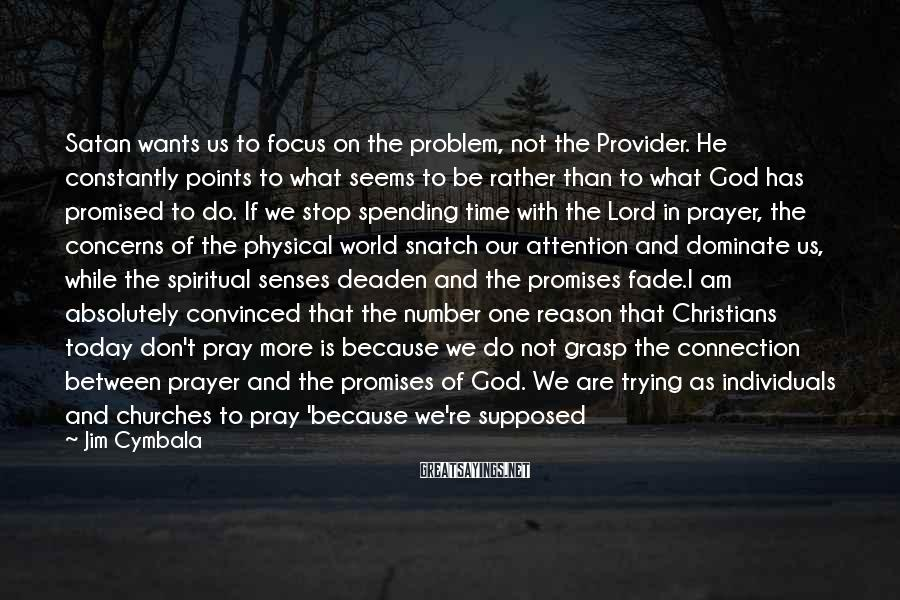 Jim Cymbala Sayings: Satan Wants Us To Focus On The Problem, Not The Provider. He Constantly Points To What Seems To Be Rather Than To What God Has Promised To Do. If We Stop Spending Time With The Lord In Prayer, The Concerns Of The Physical World Snatch Our Attention And Dominate Us, While The Spiritual Senses Deaden And The Promises Fade.I Am Absolutely Convinced That The Number One Reason That Christians Today Don't Pray More Is Because We Do Not Grasp The Connection Between Prayer And The Promises Of God. We Are Trying As Individuals And Churches To Pray 'because We're Supposed To' Without A Living Faith In The Promises Of God Concerning Prayer. No Faith Life Of Any Significance Can Be Maintained By This 'ought-to' Approach. There Must Be Faith In God At The Bottom. ... When Real Faith In God Arises, A Certainty Comes That When We Call, He Will Answer ... That When We Ask, We Will Receive ... That When We Knock, The Door Will Be Opened ...