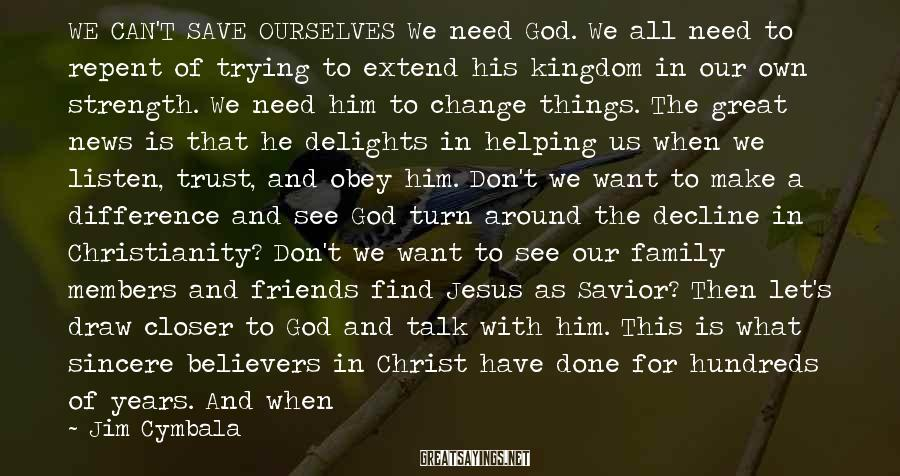 """Jim Cymbala Sayings: WE CAN'T SAVE OURSELVES We Need God. We All Need To Repent Of Trying To Extend His Kingdom In Our Own Strength. We Need Him To Change Things. The Great News Is That He Delights In Helping Us When We Listen, Trust, And Obey Him. Don't We Want To Make A Difference And See God Turn Around The Decline In Christianity? Don't We Want To See Our Family Members And Friends Find Jesus As Savior? Then Let's Draw Closer To God And Talk With Him. This Is What Sincere Believers In Christ Have Done For Hundreds Of Years. And When They Have, Miracles Happened. Nowhere In The Bible Did God Ever Promise That Anything Would """"work,"""" Except Him. If You're A Christian Who Is Bewildered And Disheartened By The Things You See Going On, Or If You're A Pastor Or Church Leader Who Is Discouraged By A Lukewarm Church And Lack Of Fruit, Be Sure Of This Promise: """"Come Near To God And He Will Come Near To You"""" (James 4:8)."""