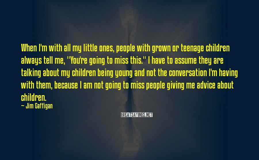 "Jim Gaffigan Sayings: When I'm With All My Little Ones, People With Grown Or Teenage Children Always Tell Me, ""You're Going To Miss This."" I Have To Assume They Are Talking About My Children Being Young And Not The Conversation I'm Having With Them, Because I Am Not Going To Miss People Giving Me Advice About Children."