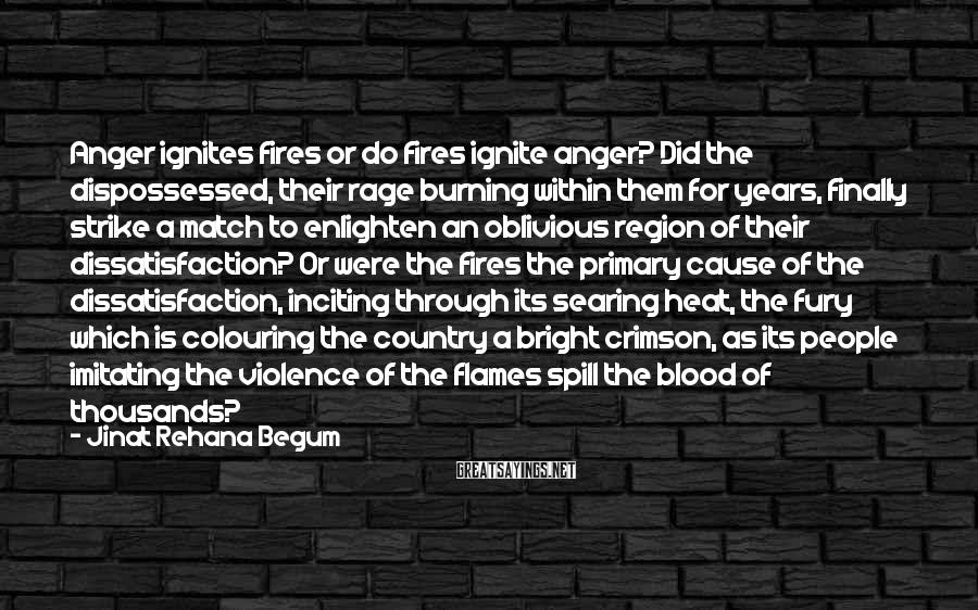 Jinat Rehana Begum Sayings: Anger Ignites Fires Or Do Fires Ignite Anger? Did The Dispossessed, Their Rage Burning Within Them For Years, Finally Strike A Match To Enlighten An Oblivious Region Of Their Dissatisfaction? Or Were The Fires The Primary Cause Of The Dissatisfaction, Inciting Through Its Searing Heat, The Fury Which Is Colouring The Country A Bright Crimson, As Its People Imitating The Violence Of The Flames Spill The Blood Of Thousands?