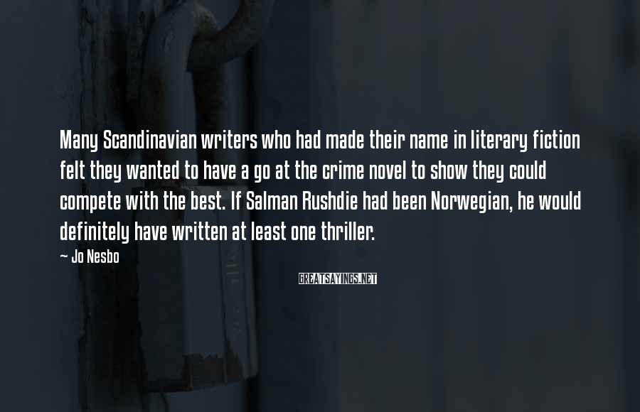 Jo Nesbo Sayings: Many Scandinavian Writers Who Had Made Their Name In Literary Fiction Felt They Wanted To Have A Go At The Crime Novel To Show They Could Compete With The Best. If Salman Rushdie Had Been Norwegian, He Would Definitely Have Written At Least One Thriller.