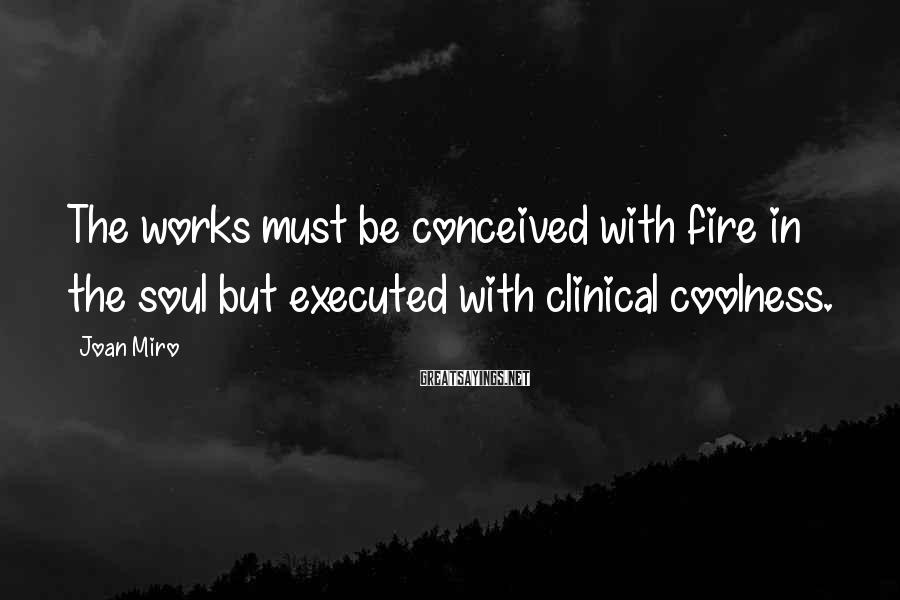 Joan Miro Sayings: The Works Must Be Conceived With Fire In The Soul But Executed With Clinical Coolness.