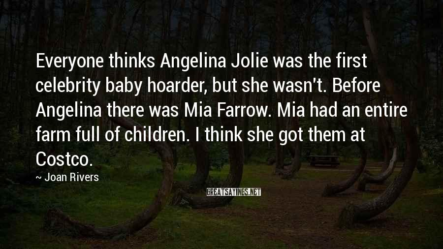 Joan Rivers Sayings: Everyone Thinks Angelina Jolie Was The First Celebrity Baby Hoarder, But She Wasn't. Before Angelina There Was Mia Farrow. Mia Had An Entire Farm Full Of Children. I Think She Got Them At Costco.
