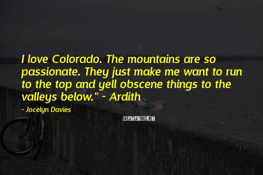 """Jocelyn Davies Sayings: I Love Colorado. The Mountains Are So Passionate. They Just Make Me Want To Run To The Top And Yell Obscene Things To The Valleys Below."""" ~ Ardith"""