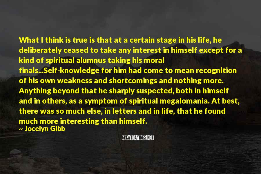 Jocelyn Gibb Sayings: What I Think Is True Is That At A Certain Stage In His Life, He Deliberately Ceased To Take Any Interest In Himself Except For A Kind Of Spiritual Alumnus Taking His Moral Finals...Self-knowledge For Him Had Come To Mean Recognition Of His Own Weakness And Shortcomings And Nothing More. Anything Beyond That He Sharply Suspected, Both In Himself And In Others, As A Symptom Of Spiritual Megalomania. At Best, There Was So Much Else, In Letters And In Life, That He Found Much More Interesting Than Himself.