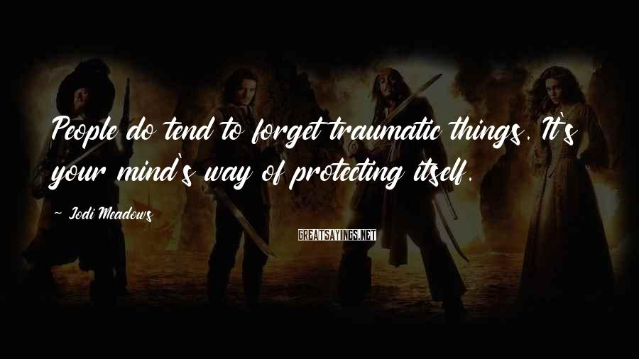 Jodi Meadows Sayings: People Do Tend To Forget Traumatic Things. It's Your Mind's Way Of Protecting Itself.
