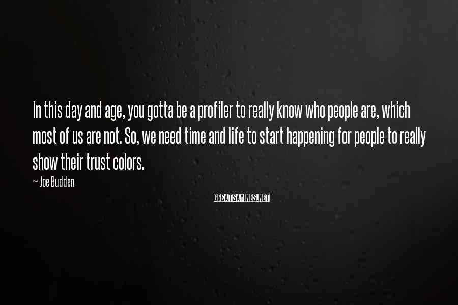 Joe Budden Sayings: In This Day And Age, You Gotta Be A Profiler To Really Know Who People Are, Which Most Of Us Are Not. So, We Need Time And Life To Start Happening For People To Really Show Their Trust Colors.