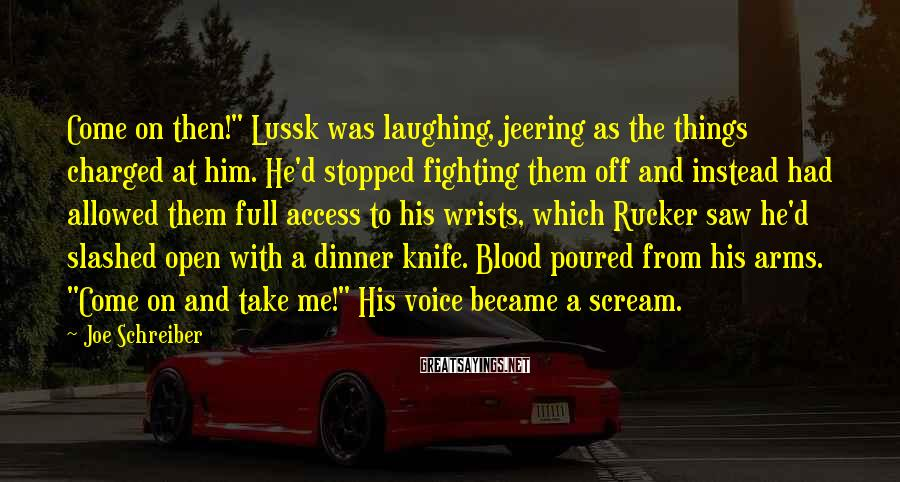 """Joe Schreiber Sayings: Come On Then!"""" Lussk Was Laughing, Jeering As The Things Charged At Him. He'd Stopped Fighting Them Off And Instead Had Allowed Them Full Access To His Wrists, Which Rucker Saw He'd Slashed Open With A Dinner Knife. Blood Poured From His Arms. """"Come On And Take Me!"""" His Voice Became A Scream."""