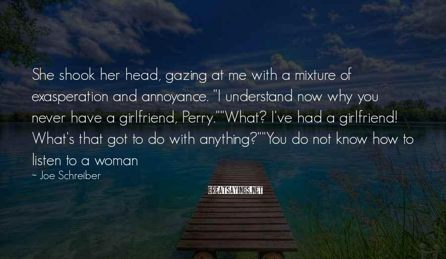 "Joe Schreiber Sayings: She Shook Her Head, Gazing At Me With A Mixture Of Exasperation And Annoyance. ""I Understand Now Why You Never Have A Girlfriend, Perry.""""What? I've Had A Girlfriend! What's That Got To Do With Anything?""""You Do Not Know How To Listen To A Woman"