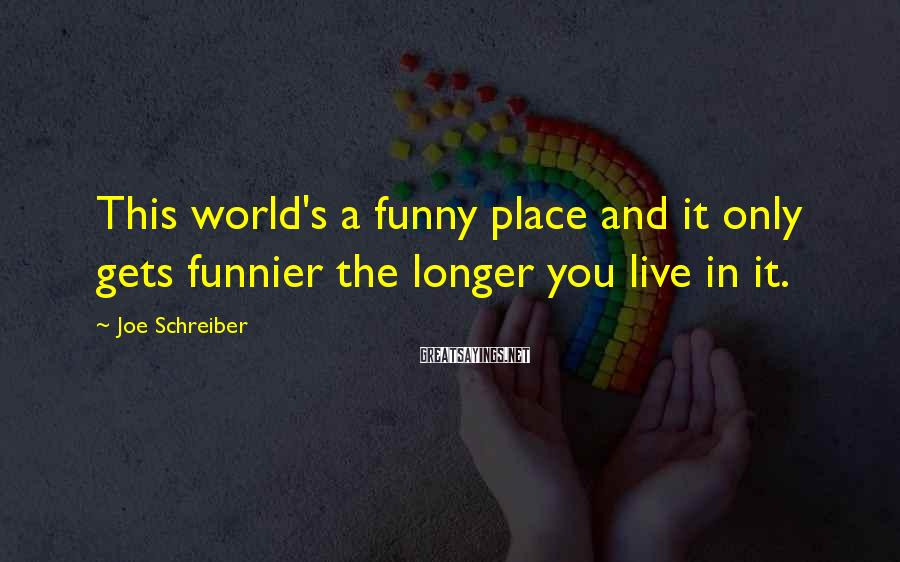 Joe Schreiber Sayings: This World's A Funny Place And It Only Gets Funnier The Longer You Live In It.