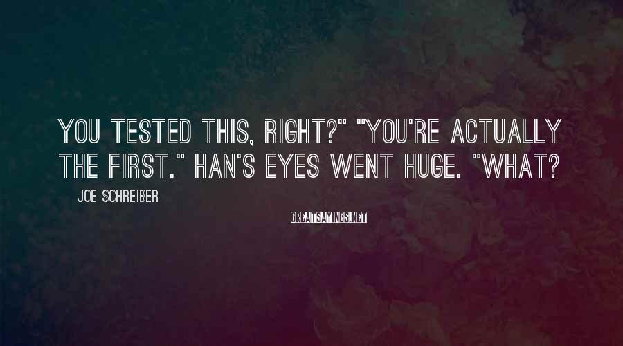 "Joe Schreiber Sayings: You Tested This, Right?"" ""You're Actually The First."" Han's Eyes Went Huge. ""What?"