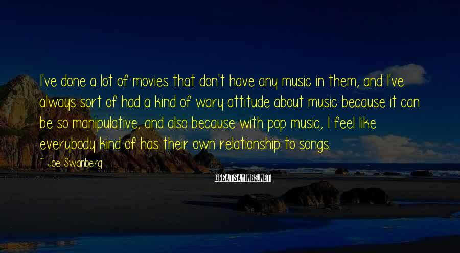 Joe Swanberg Sayings: I've Done A Lot Of Movies That Don't Have Any Music In Them, And I've Always Sort Of Had A Kind Of Wary Attitude About Music Because It Can Be So Manipulative, And Also Because With Pop Music, I Feel Like Everybody Kind Of Has Their Own Relationship To Songs.