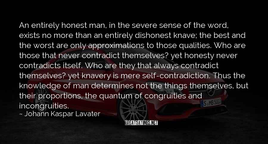 Johann Kaspar Lavater Sayings: An Entirely Honest Man, In The Severe Sense Of The Word, Exists No More Than An Entirely Dishonest Knave; The Best And The Worst Are Only Approximations To Those Qualities. Who Are Those That Never Contradict Themselves? Yet Honesty Never Contradicts Itself. Who Are They That Always Contradict Themselves? Yet Knavery Is Mere Self-contradiction. Thus The Knowledge Of Man Determines Not The Things Themselves, But Their Proportions, The Quantum Of Congruities And Incongruities.