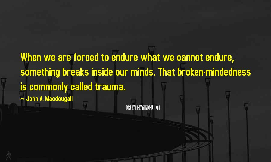 John A. Macdougall Sayings: When We Are Forced To Endure What We Cannot Endure, Something Breaks Inside Our Minds. That Broken-mindedness Is Commonly Called Trauma.