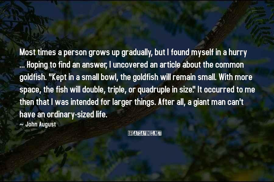 "John August Sayings: Most Times A Person Grows Up Gradually, But I Found Myself In A Hurry ... Hoping To Find An Answer, I Uncovered An Article About The Common Goldfish. ""Kept In A Small Bowl, The Goldfish Will Remain Small. With More Space, The Fish Will Double, Triple, Or Quadruple In Size."" It Occurred To Me Then That I Was Intended For Larger Things. After All, A Giant Man Can't Have An Ordinary-sized Life."