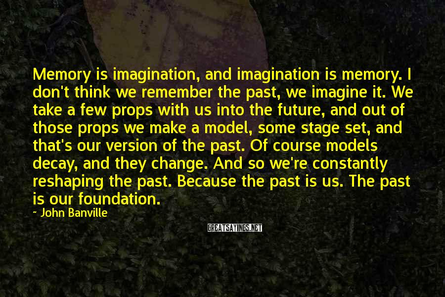 John Banville Sayings: Memory Is Imagination, And Imagination Is Memory. I Don't Think We Remember The Past, We Imagine It. We Take A Few Props With Us Into The Future, And Out Of Those Props We Make A Model, Some Stage Set, And That's Our Version Of The Past. Of Course Models Decay, And They Change. And So We're Constantly Reshaping The Past. Because The Past Is Us. The Past Is Our Foundation.