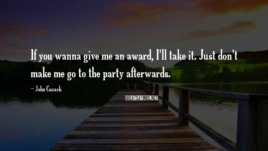 John Cusack Sayings: If You Wanna Give Me An Award, I'll Take It. Just Don't Make Me Go To The Party Afterwards.