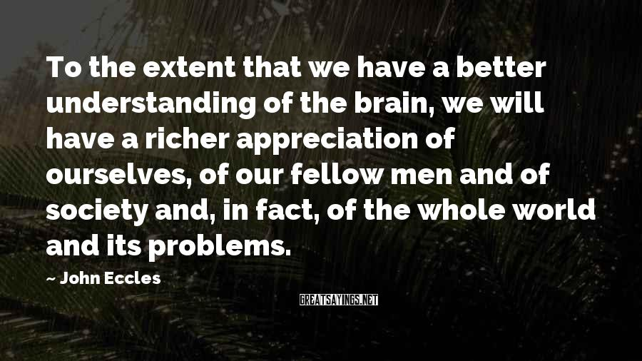 John Eccles Sayings: To The Extent That We Have A Better Understanding Of The Brain, We Will Have A Richer Appreciation Of Ourselves, Of Our Fellow Men And Of Society And, In Fact, Of The Whole World And Its Problems.