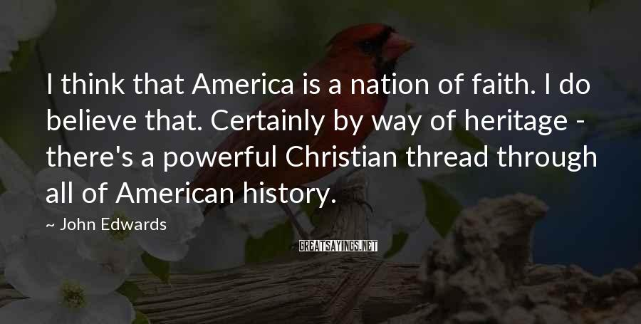 John Edwards Sayings: I Think That America Is A Nation Of Faith. I Do Believe That. Certainly By Way Of Heritage - There's A Powerful Christian Thread Through All Of American History.