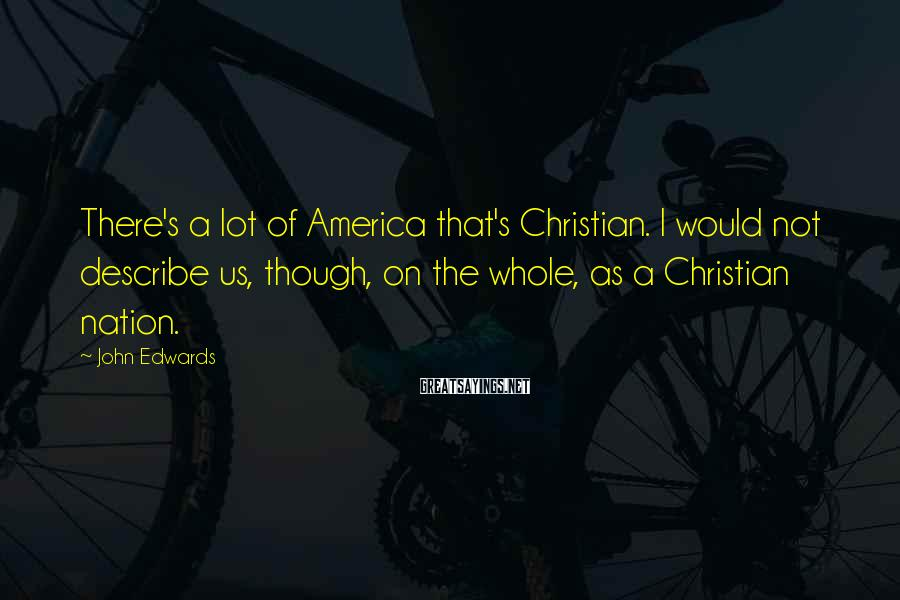 John Edwards Sayings: There's A Lot Of America That's Christian. I Would Not Describe Us, Though, On The Whole, As A Christian Nation.