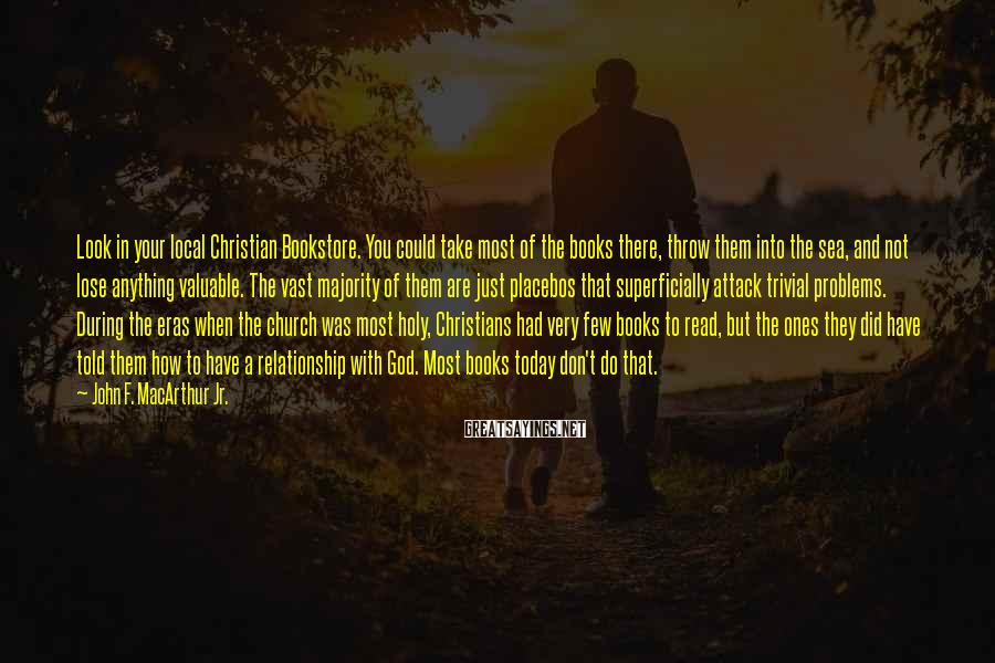 John F. MacArthur Jr. Sayings: Look In Your Local Christian Bookstore. You Could Take Most Of The Books There, Throw Them Into The Sea, And Not Lose Anything Valuable. The Vast Majority Of Them Are Just Placebos That Superficially Attack Trivial Problems. During The Eras When The Church Was Most Holy, Christians Had Very Few Books To Read, But The Ones They Did Have Told Them How To Have A Relationship With God. Most Books Today Don't Do That.