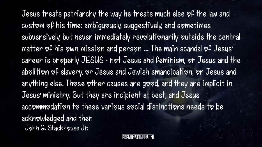 John G. Stackhouse Jr. Sayings: Jesus Treats Patriarchy The Way He Treats Much Else Of The Law And Custom Of His Time: Ambiguously, Suggestively, And Sometimes Subversively, But Never Immediately Revolutionarily Outside The Central Matter Of His Own Mission And Person ... The Main Scandal Of Jesus' Career Is Properly JESUS - Not Jesus And Feminism, Or Jesus And The Abolition Of Slavery, Or Jesus And Jewish Emancipation, Or Jesus And Anything Else. Those Other Causes Are Good, And They Are Implicit In Jesus' Ministry. But They Are Incipient At Best, And Jesus' Accommodation To These Various Social Distinctions Needs To Be Acknowledged And Then Accounted For In One's Paradigm Regarding Gender.