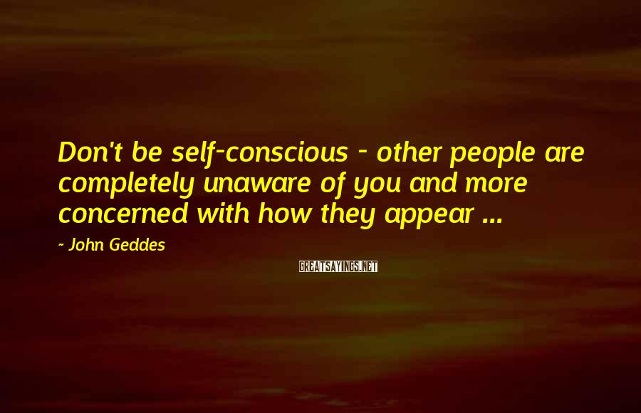 John Geddes Sayings: Don't Be Self-conscious - Other People Are Completely Unaware Of You And More Concerned With How They Appear ...