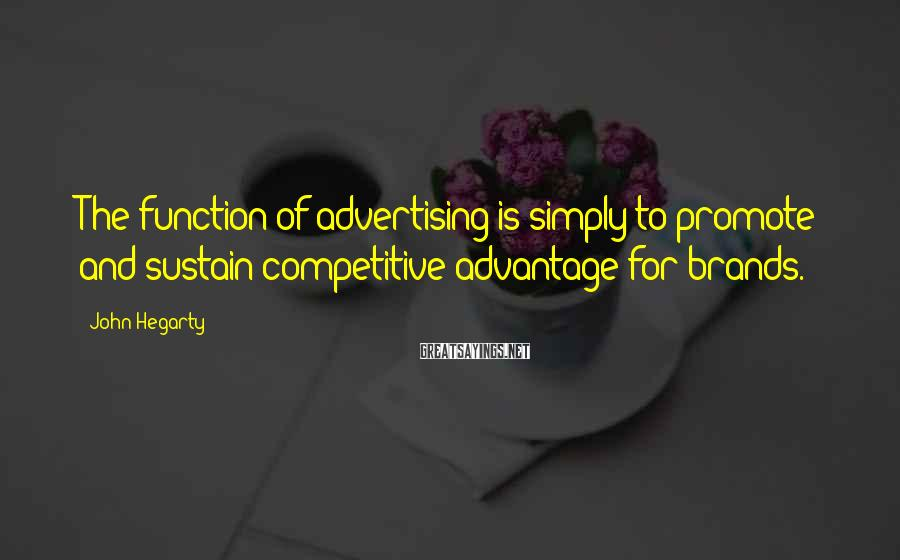 John Hegarty Sayings: The Function Of Advertising Is Simply To Promote And Sustain Competitive Advantage For Brands.