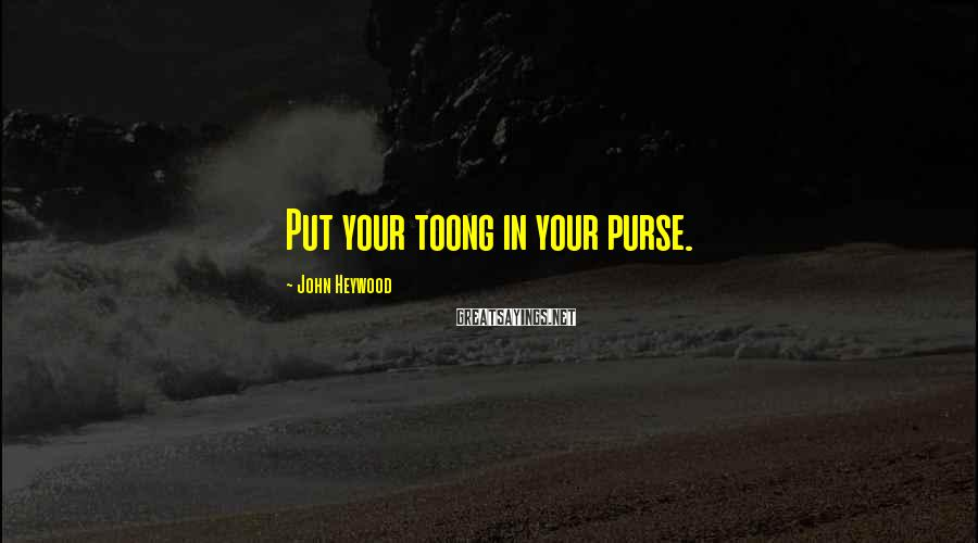 John Heywood Sayings: Put Your Toong In Your Purse.