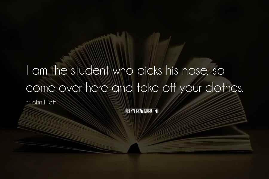 John Hiatt Sayings: I Am The Student Who Picks His Nose, So Come Over Here And Take Off Your Clothes.