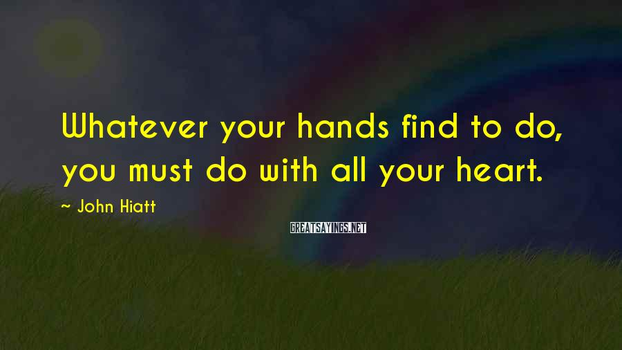 John Hiatt Sayings: Whatever Your Hands Find To Do, You Must Do With All Your Heart.