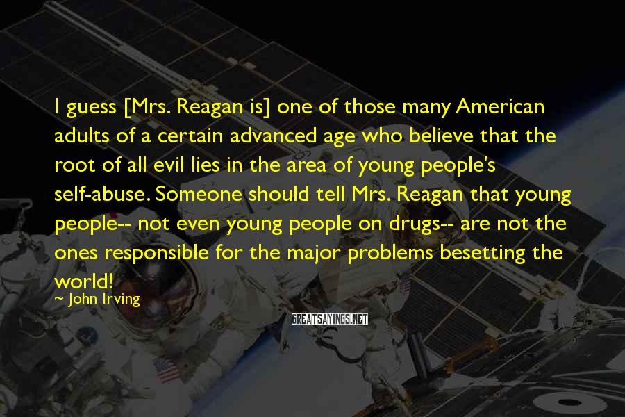 John Irving Sayings: I Guess [Mrs. Reagan Is] One Of Those Many American Adults Of A Certain Advanced Age Who Believe That The Root Of All Evil Lies In The Area Of Young People's Self-abuse. Someone Should Tell Mrs. Reagan That Young People-- Not Even Young People On Drugs-- Are Not The Ones Responsible For The Major Problems Besetting The World!