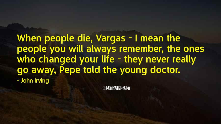 John Irving Sayings: When People Die, Vargas - I Mean The People You Will Always Remember, The Ones Who Changed Your Life - They Never Really Go Away, Pepe Told The Young Doctor.