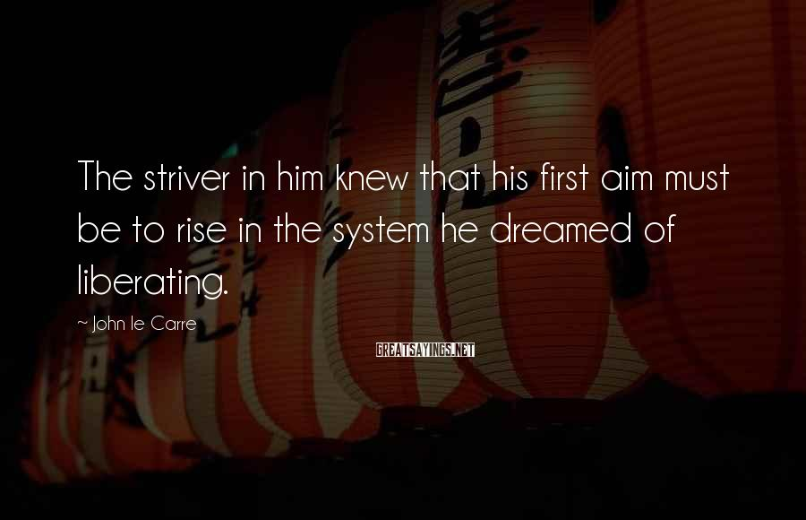John Le Carre Sayings: The Striver In Him Knew That His First Aim Must Be To Rise In The System He Dreamed Of Liberating.