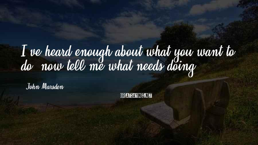 John Marsden Sayings: I've Heard Enough About What You Want To Do; Now Tell Me What Needs Doing