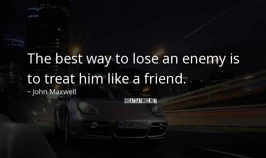 John Maxwell Sayings: The Best Way To Lose An Enemy Is To Treat Him Like A Friend.