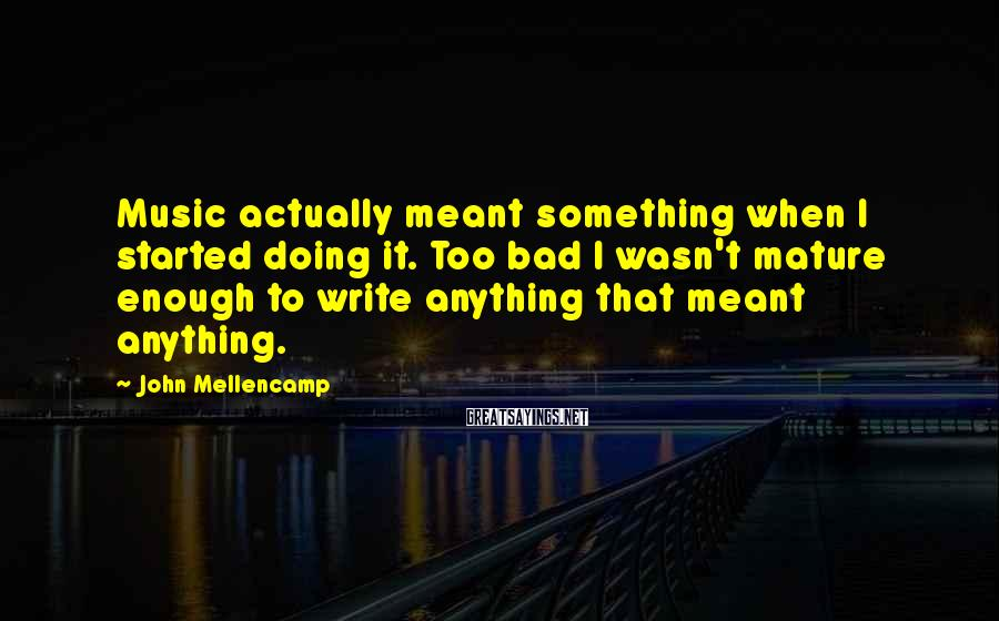 John Mellencamp Sayings: Music Actually Meant Something When I Started Doing It. Too Bad I Wasn't Mature Enough To Write Anything That Meant Anything.