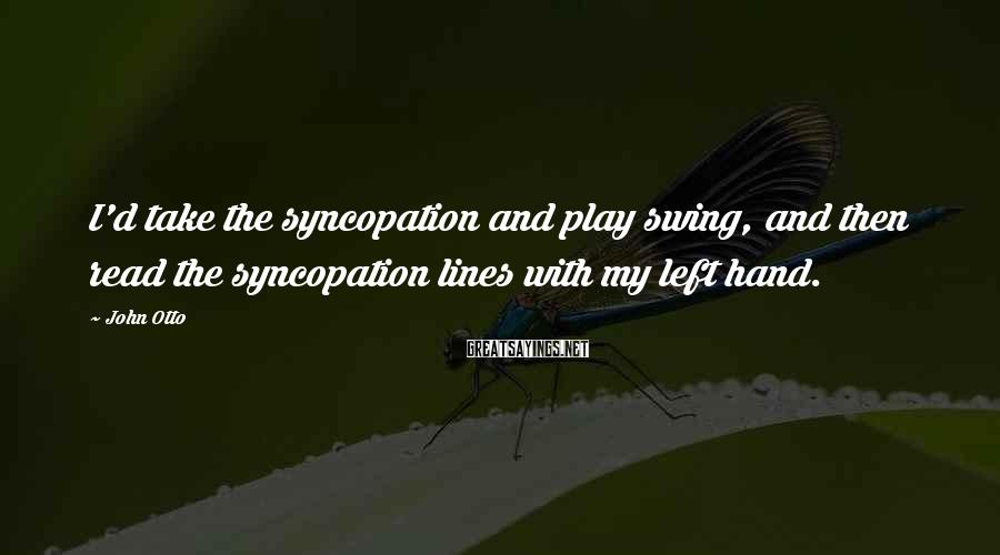 John Otto Sayings: I'd Take The Syncopation And Play Swing, And Then Read The Syncopation Lines With My Left Hand.