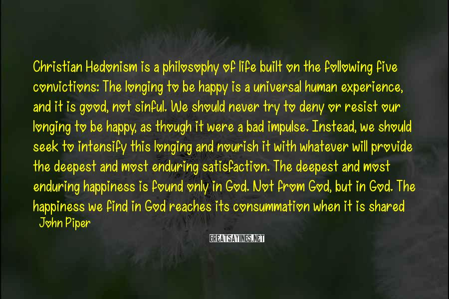 John Piper Sayings: Christian Hedonism Is A Philosophy Of Life Built On The Following Five Convictions: The Longing To Be Happy Is A Universal Human Experience, And It Is Good, Not Sinful. We Should Never Try To Deny Or Resist Our Longing To Be Happy, As Though It Were A Bad Impulse. Instead, We Should Seek To Intensify This Longing And Nourish It With Whatever Will Provide The Deepest And Most Enduring Satisfaction. The Deepest And Most Enduring Happiness Is Found Only In God. Not From God, But In God. The Happiness We Find In God Reaches Its Consummation When It Is Shared With Others In The Manifold Ways Of Love. To The Extent That We Try To Abandon The Pursuit Of Our Own Pleasure, We Fail To Honor God And Love People. Or, To Put It Positively: The Pursuit Of Pleasure Is A Necessary Part Of All Worship And Virtue. That Is: The Chief End Of Man Is To Glorify God By Enjoying Him Forever.