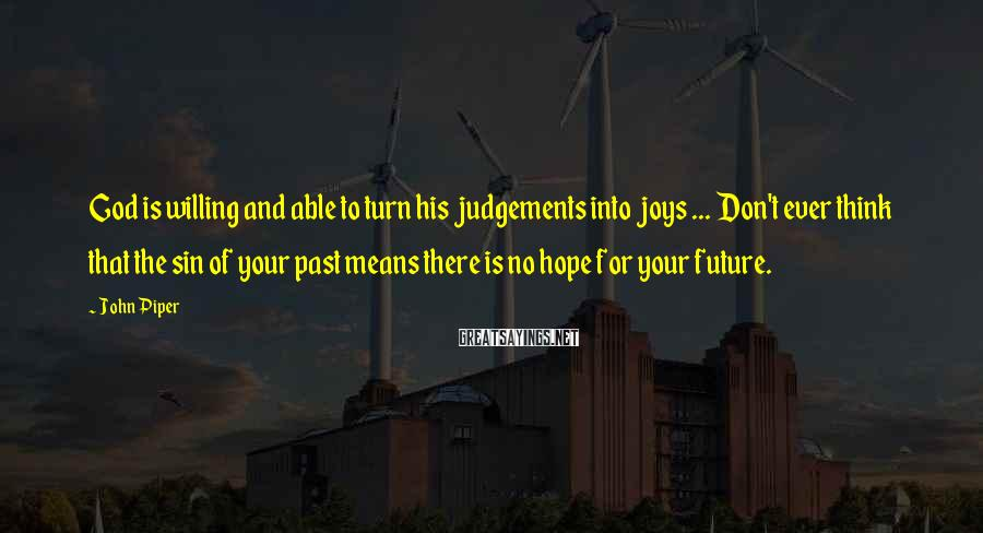 John Piper Sayings: God Is Willing And Able To Turn His Judgements Into Joys ... Don't Ever Think That The Sin Of Your Past Means There Is No Hope For Your Future.