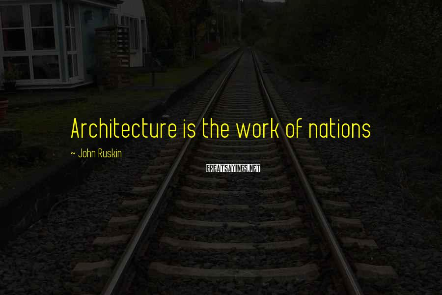 John Ruskin Sayings: Architecture Is The Work Of Nations