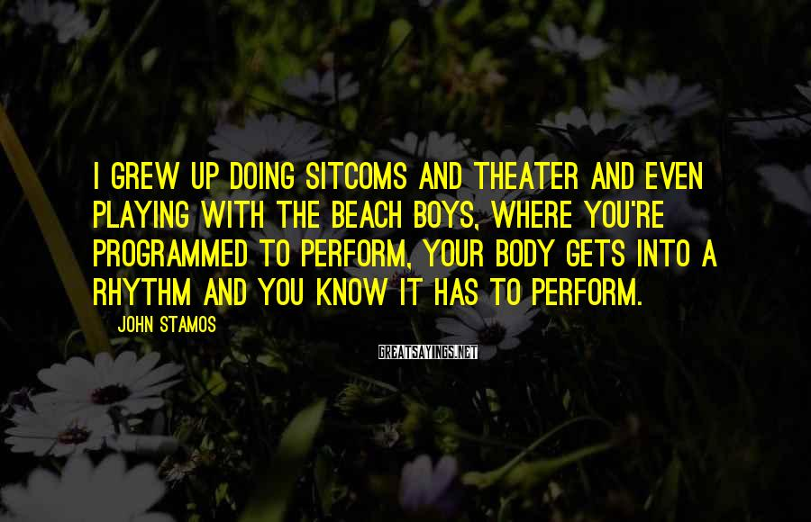 John Stamos Sayings: I Grew Up Doing Sitcoms And Theater And Even Playing With The Beach Boys, Where You're Programmed To Perform, Your Body Gets Into A Rhythm And You Know It Has To Perform.