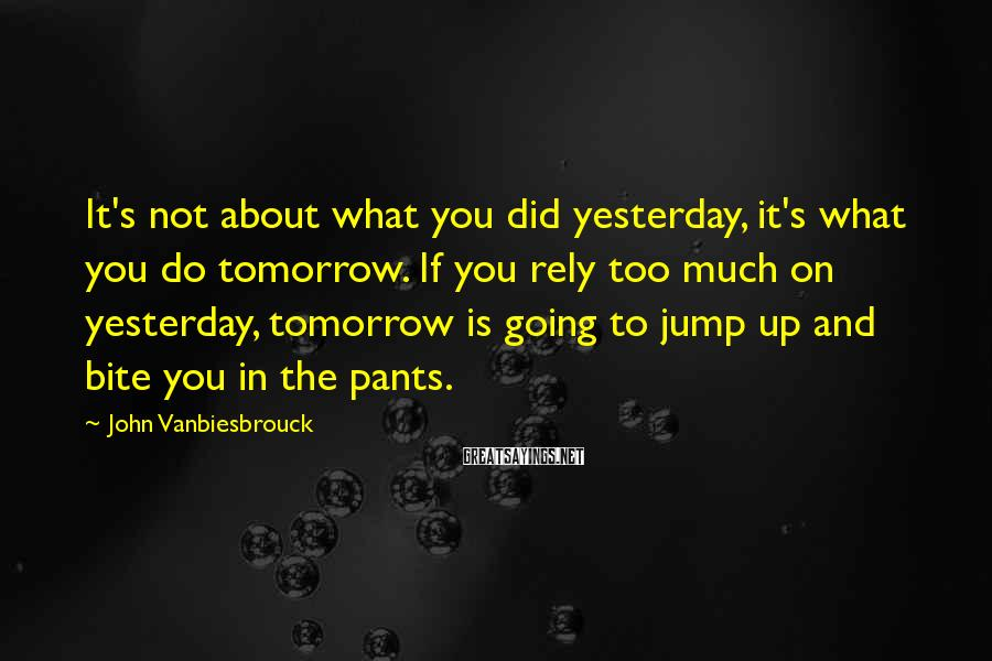 John Vanbiesbrouck Sayings: It's Not About What You Did Yesterday, It's What You Do Tomorrow. If You Rely Too Much On Yesterday, Tomorrow Is Going To Jump Up And Bite You In The Pants.