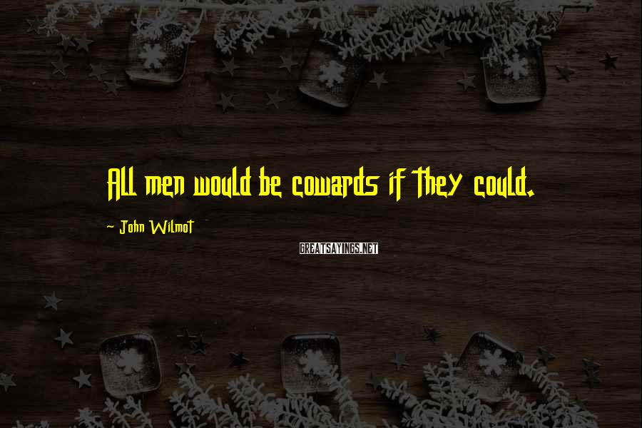 John Wilmot Sayings: All Men Would Be Cowards If They Could.