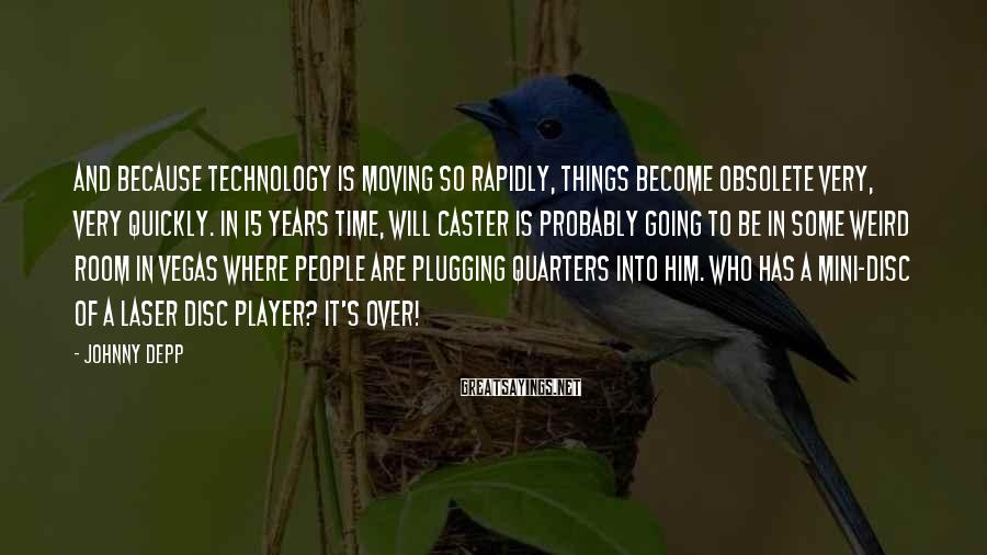 Johnny Depp Sayings: And Because Technology Is Moving So Rapidly, Things Become Obsolete Very, Very Quickly. In 15 Years Time, Will Caster Is Probably Going To Be In Some Weird Room In Vegas Where People Are Plugging Quarters Into Him. Who Has A Mini-disc Of A Laser Disc Player? It's Over!