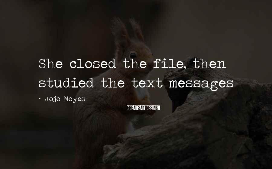 Jojo Moyes Sayings: She Closed The File, Then Studied The Text Messages