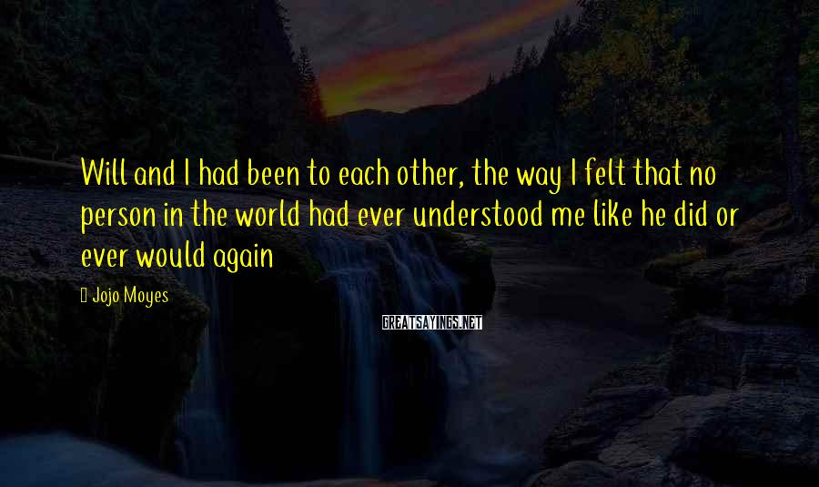 Jojo Moyes Sayings: Will And I Had Been To Each Other, The Way I Felt That No Person In The World Had Ever Understood Me Like He Did Or Ever Would Again