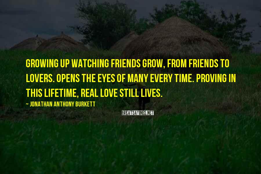 Jonathan Anthony Burkett Sayings: Growing Up Watching Friends Grow, From Friends To Lovers. Opens The Eyes Of Many Every Time. Proving In This Lifetime, Real Love Still Lives.